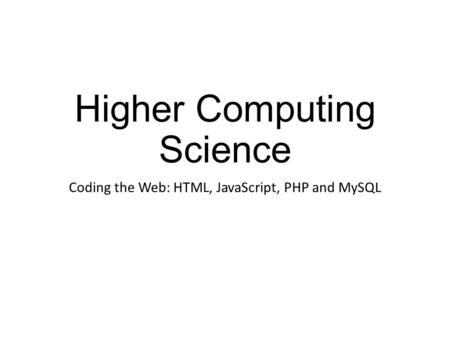 Higher Computing Science Coding the Web: HTML, JavaScript, PHP and MySQL.
