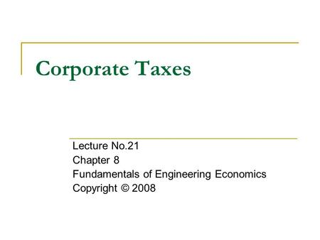 Corporate Taxes Lecture No.21 Chapter 8 Fundamentals of Engineering Economics Copyright © 2008.