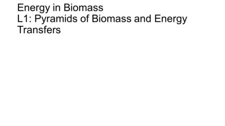 Energy in Biomass L1: Pyramids of Biomass and Energy Transfers.