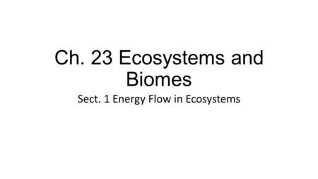 Ch. 23 Ecosystems and Biomes Sect. 1 Energy Flow in Ecosystems.