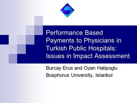 Performance Based Payments to Physicians in Turkish Public Hospitals: Issues in Impact Assessment Burcay Erus and Ozan Hatipoglu Bosphorus University,
