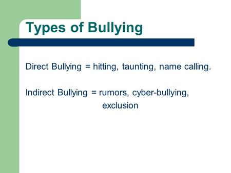 Types of Bullying Direct Bullying = hitting, taunting, name calling. Indirect Bullying = rumors, cyber-bullying, exclusion.