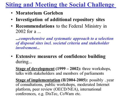 Siting and Meeting the Social Challenge Moratorium Gorleben Investigation of additional repository sites Recommendations to the Federal Ministry in 2002.