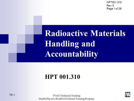 HPT001.310 Rev. 0 Page 1 of 28 TP-1 TVAN Technical Training Health Physics (RADCON) Initial Training Program Radioactive Materials Handling and Accountability.
