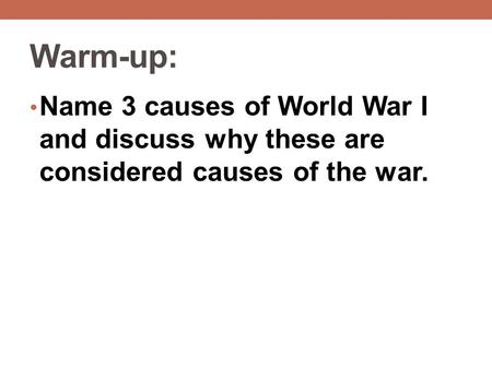 Warm-up: Name 3 causes of World War I and discuss why these are considered causes of the war.