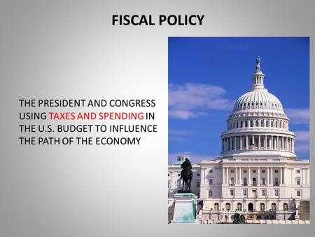 FISCAL POLICY THE PRESIDENT AND CONGRESS USING TAXES AND SPENDING IN THE U.S. BUDGET TO INFLUENCE THE PATH OF THE ECONOMY.