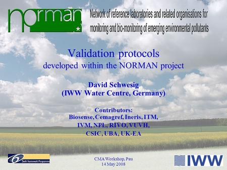 CMA Workshop, Pau 14 May 2008 Validation protocols developed within the NORMAN project David Schwesig (IWW Water Centre, Germany) Contributors: Biosense,