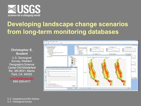 Developing landscape change scenarios from long-term monitoring databases Christopher E. Soulard U.S. Geological Survey, Western Geographic Science Center.