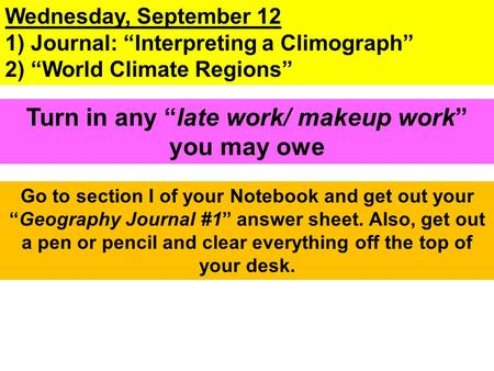 "Wednesday, September 12 1) Journal: ""Interpreting a Climograph"" 2) ""World Climate Regions"" Go to section I of your Notebook and get out your ""Geography."