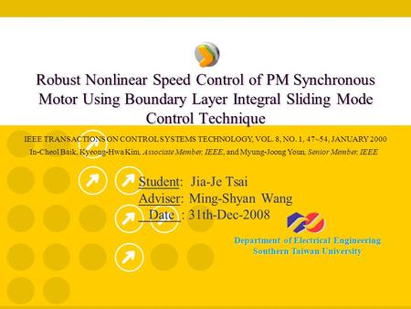 Department of Electrical Engineering Southern Taiwan University Robust Nonlinear Speed Control of PM Synchronous Motor Using Boundary Layer Integral Sliding.