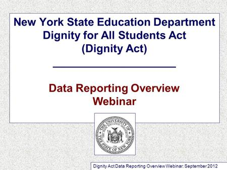 New York State Education Department Dignity for All Students Act (Dignity Act) ____________________ Data Reporting Overview Webinar Dignity Act Data Reporting.