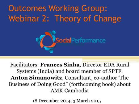 Outcomes Working Group: Webinar 2: Theory of Change Facilitators: Frances Sinha, Director EDA Rural Systems (India) and board member of SPTF. Anton Simanowitz,