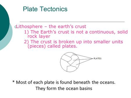 Plate Tectonics  Lithosphere – the earth's crust 1) The Earth's crust is not a continuous, solid rock layer 2) The crust is broken up into smaller units.