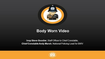 Body Worn Video Insp Steve Goodier, Staff Officer to Chief Constable, Chief Constable Andy Marsh, National Policing Lead for BWV.