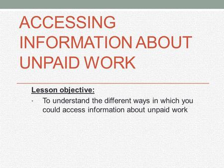 ACCESSING INFORMATION ABOUT UNPAID WORK Lesson objective: To understand the different ways in which you could access information about unpaid work.