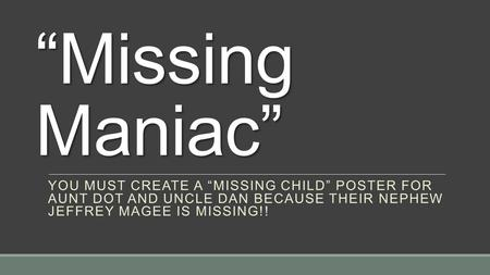 """Missing Maniac"" You must create a ""Missing Child"" Poster for Aunt Dot and Uncle Dan because their nephew Jeffrey Magee is missing!!"