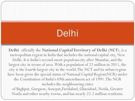 Delhi officially the National Capital Territory of Delhi (NCT), is a metropolitan region in India that includes the national capital city, New Delhi. It.