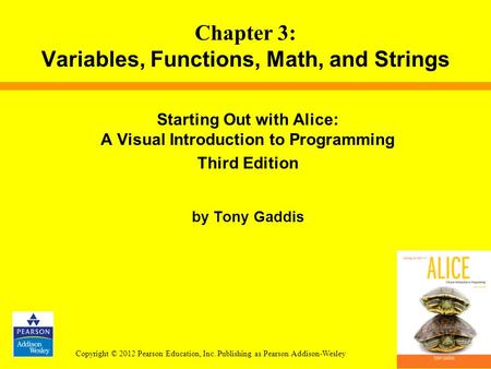 Copyright © 2012 Pearson Education, Inc. Publishing as Pearson Addison-Wesley Starting Out with Alice: A Visual Introduction to Programming Third Edition.