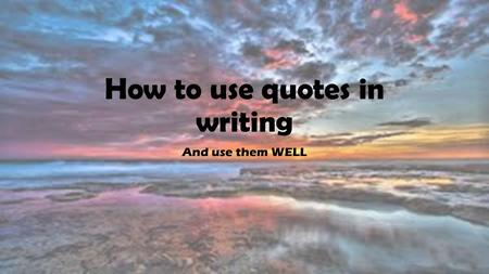 How to use quotes in writing And use them WELL. Why use quotes? This is your EVIDENCE, your proof They are stronger than just your own ideas and words.