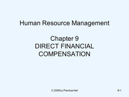 © 2008 by Prentice Hall9-1 Human Resource Management Chapter 9 DIRECT FINANCIAL COMPENSATION.