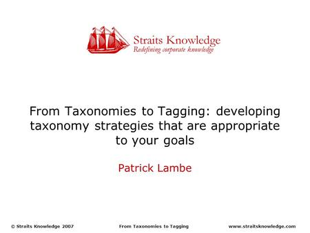 Www.straitsknowledge.com© Straits Knowledge 2007From Taxonomies to Tagging From Taxonomies to Tagging: developing taxonomy strategies that are appropriate.