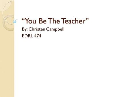 """You Be The Teacher"" By: Christen Campbell EDRL 474."