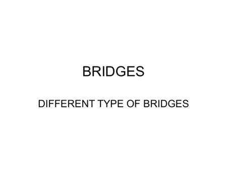 BRIDGES DIFFERENT TYPE OF BRIDGES. Beam bridges are horizontal beams supported at each end by piers. They are made up mostly of wood or metal. Beam bridges.