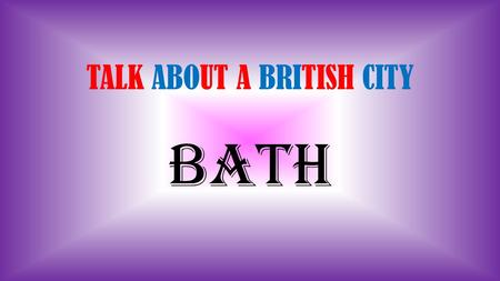TALK ABOUT A BRITISH CITY BATH. Where is it ? Bath is in the south-west of England, few kilometres far from Wales, in the Somerset County (UK). It is.