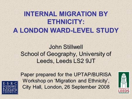 INTERNAL MIGRATION BY ETHNICITY: A LONDON WARD-LEVEL STUDY John Stillwell School of Geography, University of Leeds, Leeds LS2 9JT Paper prepared for the.