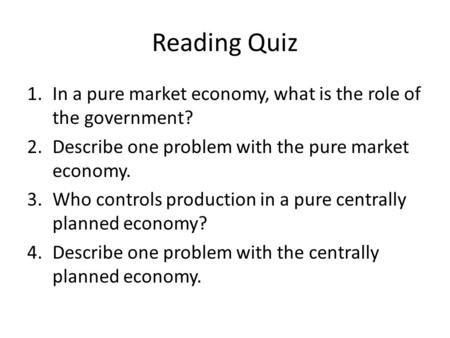 Reading Quiz 1.In a pure market economy, what is the role of the government? 2.Describe one problem with the pure market economy. 3.Who controls production.