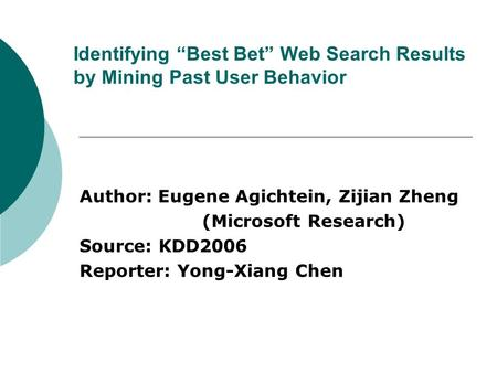 "Identifying ""Best Bet"" Web Search Results by Mining Past User Behavior Author: Eugene Agichtein, Zijian Zheng (Microsoft Research) Source: KDD2006 Reporter:"