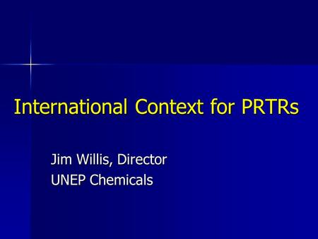 International Context for PRTRs Jim Willis, Director UNEP Chemicals.