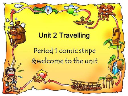 Unit 2 Travelling Period 1 comic stripe &welcome to the unit.