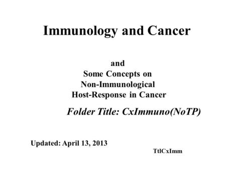 Immunology and Cancer Folder Title: CxImmuno(NoTP) and Some Concepts on Non-Immunological Host-Response in Cancer Updated: April 13, 2013 TtlCxImm.