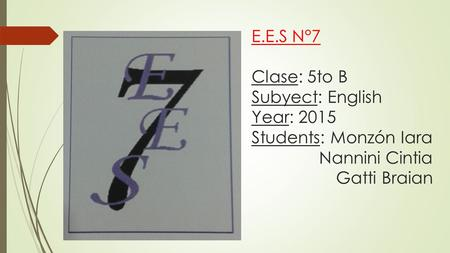 E.E.S N°7 Clase: 5to B Subyect: English Year: 2015 Students: Monzón Iara Nannini Cintia Gatti Braian.