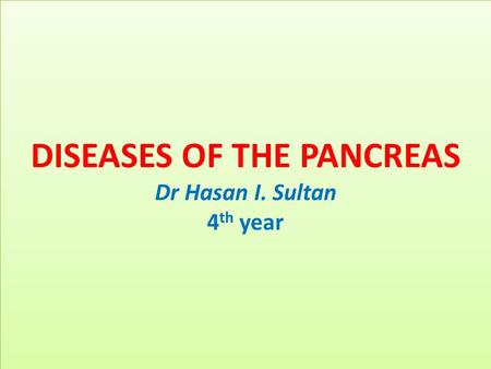 DISEASES OF THE PANCREAS Dr Hasan I. Sultan 4 th year.