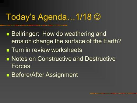 Today's Agenda…1/18 Bellringer: How do weathering and erosion change the surface of the Earth? Turn in review worksheets Notes on Constructive and Destructive.