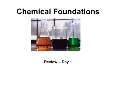 "Chemical Foundations Review – Day 1 What is Chemistry? Chemistry is the science that deals with the ""properties"" of matter. What are ""chemicals""? Areas."