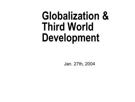 Globalization & Third World Development Jan. 27th, 2004.