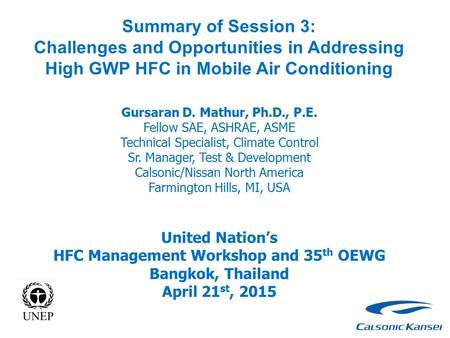 Summary of Session 3: Challenges and Opportunities in Addressing High GWP HFC in Mobile Air Conditioning Gursaran D. Mathur, Ph.D., P.E. Fellow SAE, ASHRAE,