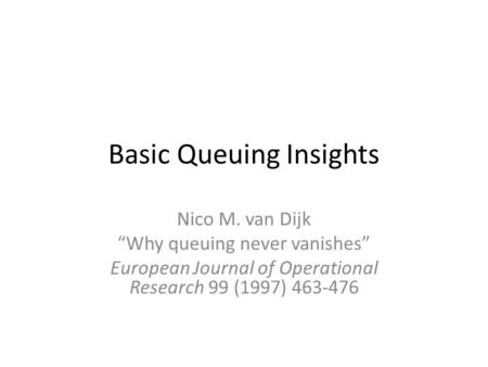 "Basic Queuing Insights Nico M. van Dijk ""Why queuing never vanishes"" European Journal of Operational Research 99 (1997) 463-476."