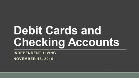 Debit Cards and Checking Accounts INDEPENDENT LIVING NOVEMBER 18, 2015.
