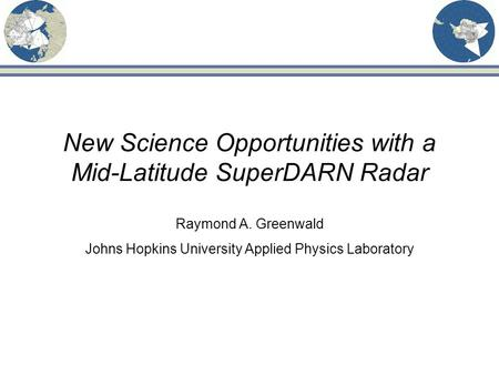 New Science Opportunities with a Mid-Latitude SuperDARN Radar Raymond A. Greenwald Johns Hopkins University Applied Physics Laboratory.