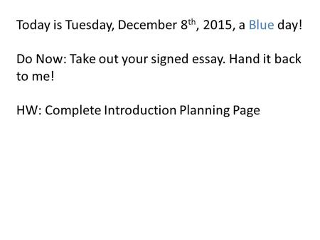 Today is Tuesday, December 8 th, 2015, a Blue day! Do Now: Take out your signed essay. Hand it back to me! HW: Complete Introduction Planning Page.