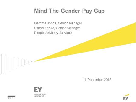 Page 1 Mind The Gender Pay Gap 11 December 2015 Gemma Johns, Senior Manager Simon Feeke, Senior Manager People Advisory Services.