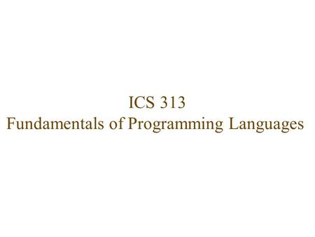 ICS 313 Fundamentals of Programming Languages. Catalogue Description  Concepts of Programming Languages: Syntax and semantics, Data types, Control structures,