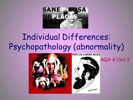 Individual Differences: Psychopathology (abnormality) AQA A Unit 2.