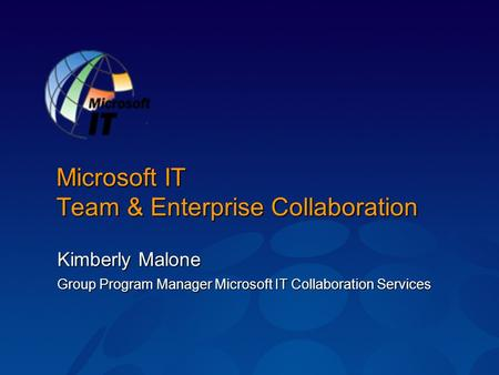 Microsoft IT Team & Enterprise Collaboration Kimberly Malone Group Program Manager Microsoft IT Collaboration Services.