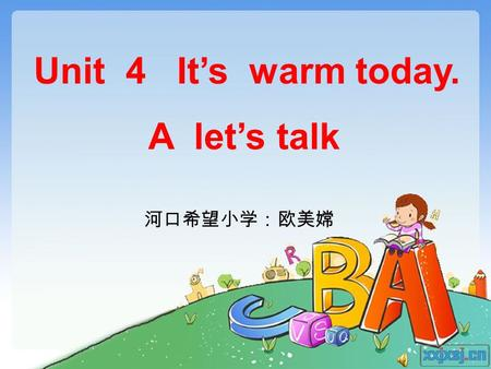 Unit 4 It's warm today. A let's talk 河口希望小学:欧美嫦. Warm,warm,very warm. Cool,cool,very cool. Hot,hot,very hot. Cold,cold,very cold. Let's chant.