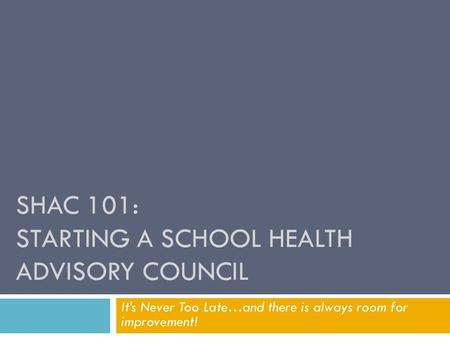 SHAC 101: STARTING A SCHOOL HEALTH ADVISORY COUNCIL It's Never Too Late…and there is always room for improvement!
